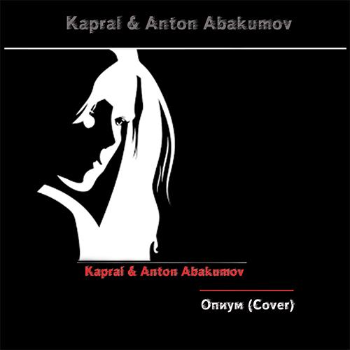 Kapral & Anton Abakumov - Опиум (Cover Агата Кристи) [2019]
