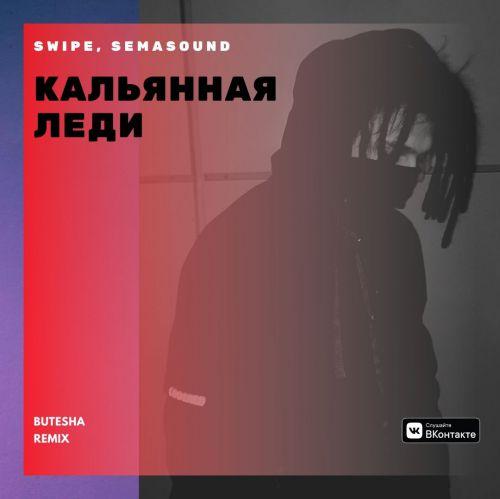 Swipe, Semasound - Кальянная леди (Butesha Remix) [2020]