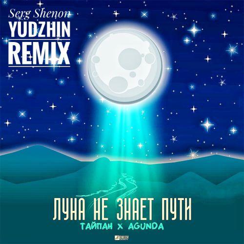 Тайпан, Agunda - Луна не знает пути (Serg Shenon & Yudzhin Remix) [2020]