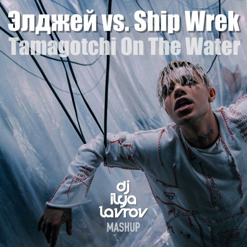 Элджей vs. Ship Wrek - Tamagotchi On The Water (DJ Ilya Lavrov Mashup) [2020]