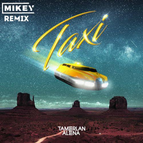 Tamerlan & Alena - Taxi (Mikey Remix) [2020]