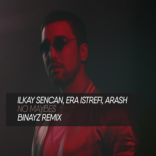 Ilkay Sencan, Era Istrefi, Arash – No Maybes (Binayz Remix) [2020]