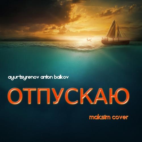 Ayur Tsyrenov feat. Антон Балков - Отпускаю (Cover Мaкsим) [2020]