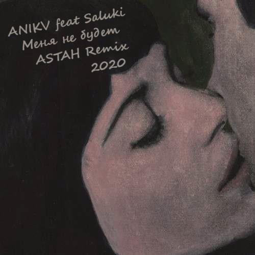 Anikv feat. Saluki - Меня не будет (Astah Club Remix) [2020]