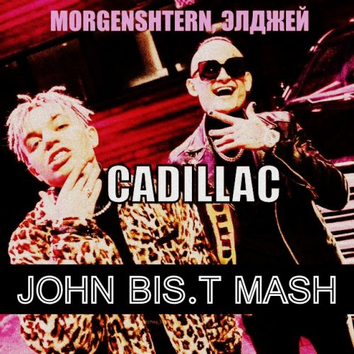 Morgenshtern, Элджей x Alex Shik & Sulim & DJ Chicago - Cadillac (John Bis.T Mash) [2020]