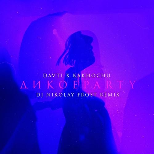 Davti x Kakhochu - Дикое Party (Nikolay Frost Remix) [2020]