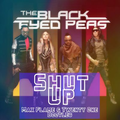 Black Eyed Peas - Shut Up (Max Flame & Twenty One Bootleg) [2020]
