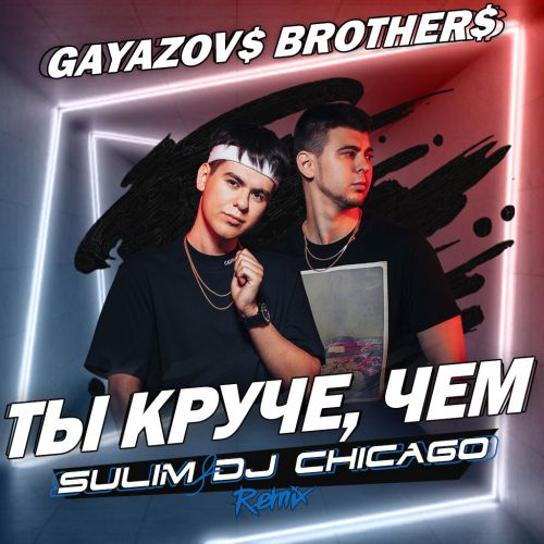Gayazov$ Brother$ - Ты круче, чем (Sulim & Dj Chicago Remix) [2020]