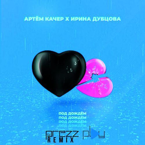 Артем Качер & Ирина Дубцова - Под дождём (DJ Prezzplay Remix) [2020]