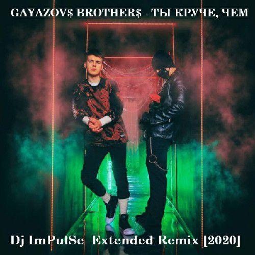 Gayazov$ Brother$ - Ты круче, чем (Dj Impulse Extended Remix) [2020]