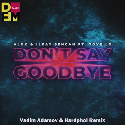 Alok & Ilkay Sencan feat. Tove Lo - Don't Say Goodbye (Vadim Adamov & Hardphol Remix) [2020]