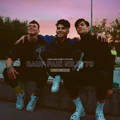 Rauf And Faik feat. Niletto - Если тебе будет грустно (Dj Kapral Remix) [2020]