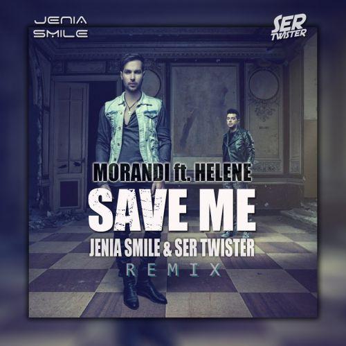 Morandi feat. Helene - Save Me (Jenia Smile & Ser Twister Remix) [2020]