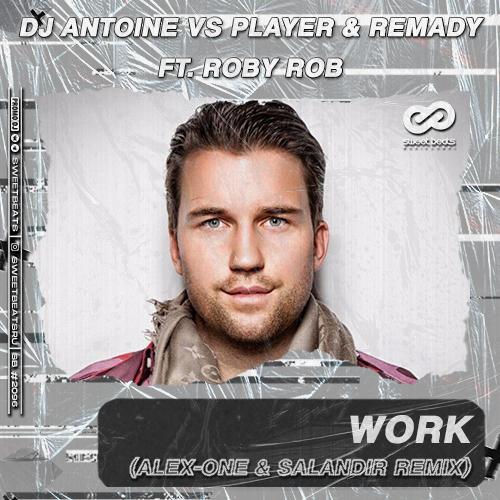Dj Antoine vs Player & Remady feat. Roby Rob - Work (Alex-One & Salandir Remix) [2020]