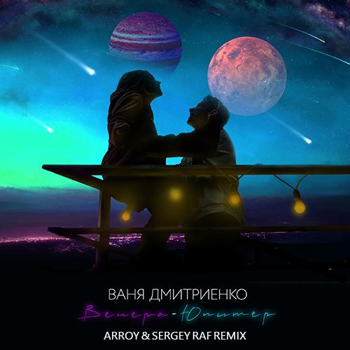Ваня Дмитриенко - Венера-Юпитер (Arroy & Sergey Raf Remix) [2021]