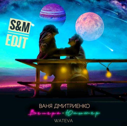 Ваня Дмитриенко & Wateva - Венера-Юпитер (S&M Edit) [2021]