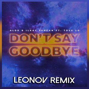 Alok & Ilkay Sencan feat Tove Lo – Don't Say Goodbye (Leonov Remix) [2021]