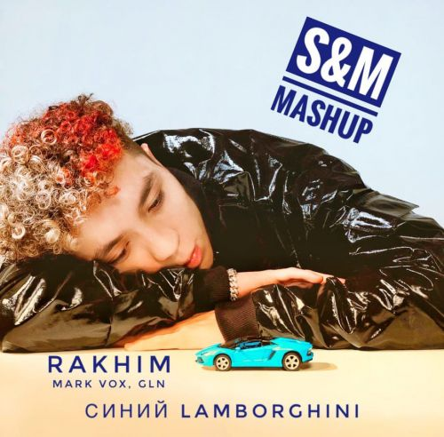 Rakhim, Mark Vox, Gln - Синий Lamborghini (S&M Mashup) [2021]