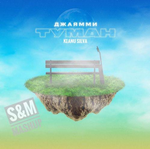 Джаямми & Keanu Silva - Туман (S&M Mashup) [2021]