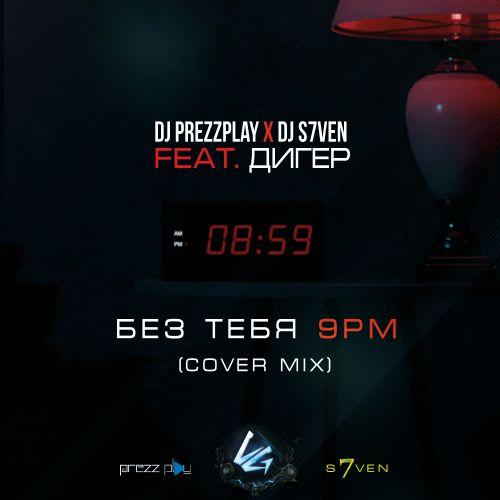 DJ Prezzplay x DJ S7ven feat. Дигер - Без тебя (9Pm Cover Mix) [2021]