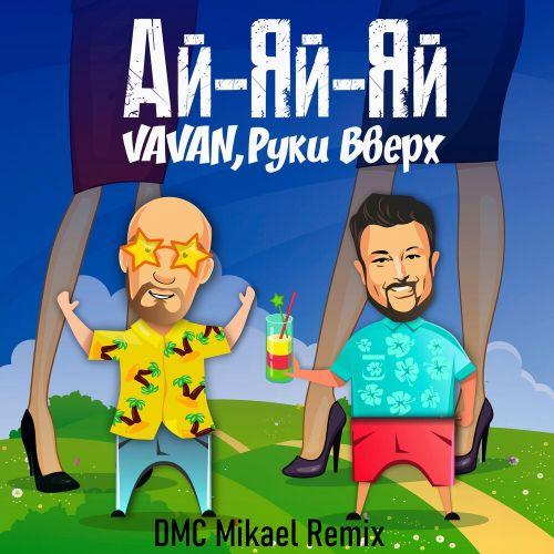 Vavan feat. Руки Вверх - Ай-яй-яй (DMC Mikael Remix) [2021]
