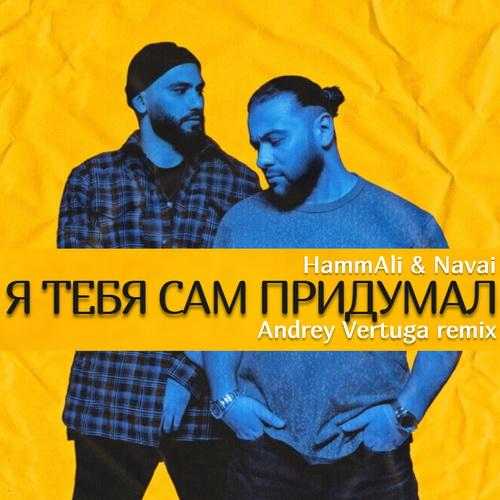 Hammali & Navai - Я тебя сам придумал (Andrey Vertuga Remix) [2021]