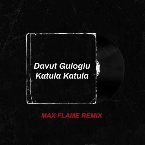 Davut Guloglu - Katula Katula (Max Flame Remix) [2021]