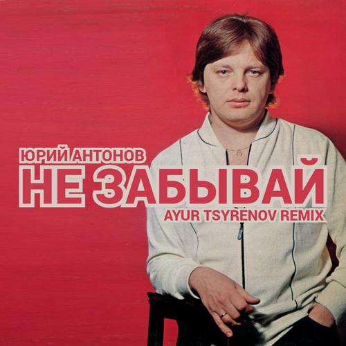 Юрий Антонов - Не забывай (Ayur Tsyrenov Remix) [2021]