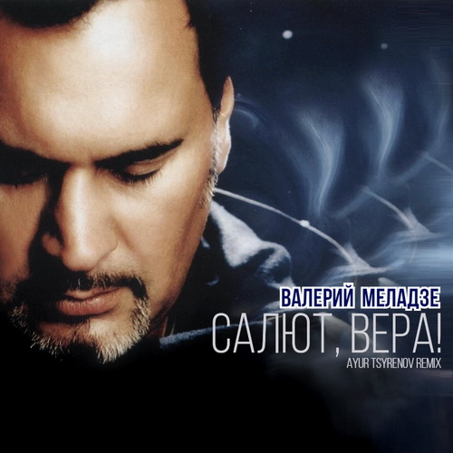 Валерий Меладзе - Салют, Вера! (Ayur Tsyrenov Remix) [2021]