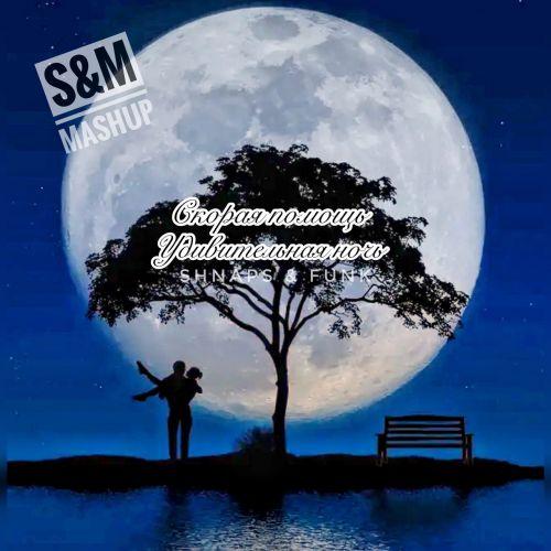 Скорая Помощь & Shnaps & Funk - Удивительная ночь (S&M Mashup) [2021]
